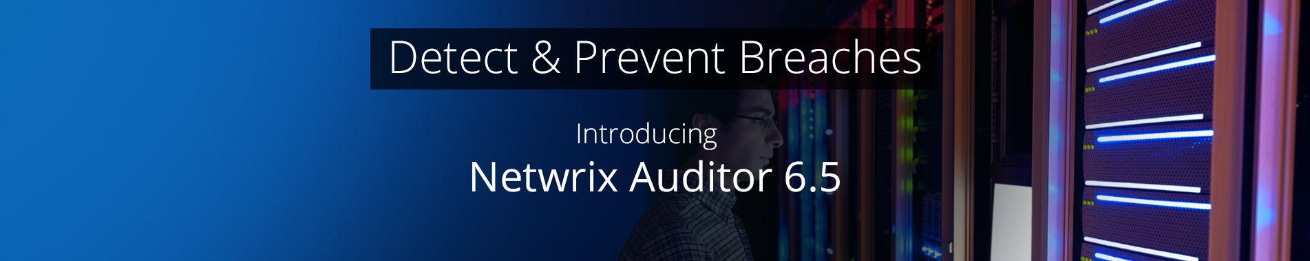 Detect & Prevent Breaches, New Release Netwrix Auditor 6.5